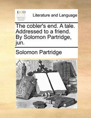 The Cobler's End. a Tale. Addressed to a Friend. by Solomon Partridge, Jun.