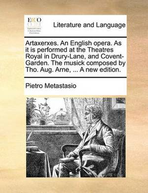 Artaxerxes. an English Opera. as It Is Performed at the Theatres Royal in Drury-Lane, and Covent-Garden. the Musick Composed by Tho. Aug. Arne, ... a New Edition