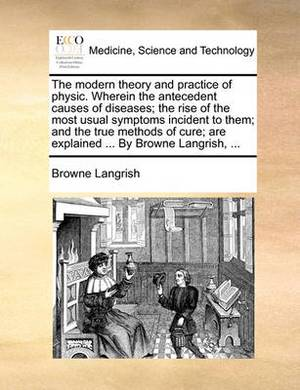 The Modern Theory and Practice of Physic. Wherein the Antecedent Causes of Diseases; The Rise of the Most Usual Symptoms Incident to Them; And the True Methods of Cure; Are Explained ... by Browne Langrish,