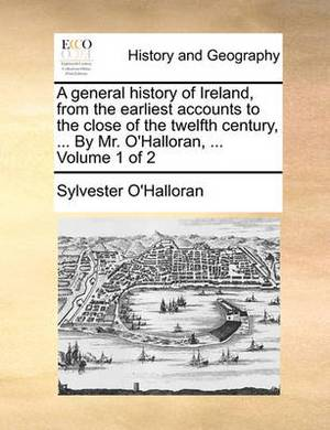 A General History of Ireland, from the Earliest Accounts to the Close of the Twelfth Century, ... by Mr. O'Halloran, ... Volume 1 of 2