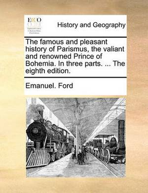 The Famous and Pleasant History of Parismus, the Valiant and Renowned Prince of Bohemia. in Three Parts. ... the Eighth Edition