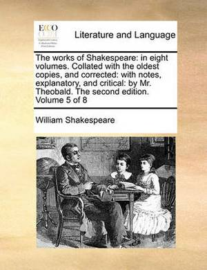 The Works of Shakespeare: In Eight Volumes. Collated with the Oldest Copies, and Corrected: With Notes, Explanatory, and Critical: By Mr. Theobald. the Second Edition. Volume 5 of 8