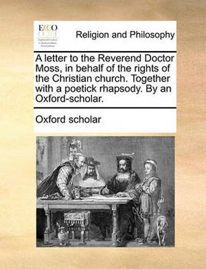 A Letter to the Reverend Doctor Moss, in Behalf of the Rights of the Christian Church. Together with a Poetick Rhapsody. by an Oxford-Scholar.