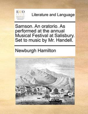 Samson. an Oratorio. as Performed at the Annual Musical Festival at Salisbury. Set to Music by Mr. Handell.
