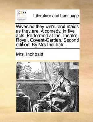Wives as They Were, and Maids as They Are. a Comedy, in Five Acts. Performed at the Theatre Royal, Covent-Garden. Second Edition. by Mrs Inchbald.