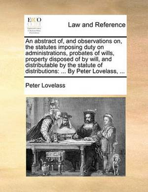 An Abstract Of, and Observations On, the Statutes Imposing Duty on Administrations, Probates of Wills, Property Disposed of by Will, and Distributable by the Statute of Distributions: By Peter Lovelass, ...