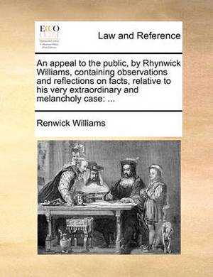 An Appeal to the Public, by Rhynwick Williams, Containing Observations and Reflections on Facts, Relative to His Very Extraordinary and Melancholy Case: ...