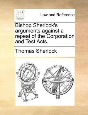 Bishop Sherlock's Arguments Against a Repeal of the Corporation and Test Acts.