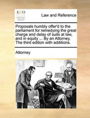 Proposals Humbly Offer'd to the Parliament for Remedying the Great Charge and Delay of Suits at Law, and in Equity ... by an Attorney. the Third Edition with Additions.