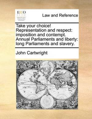 Take Your Choice! Representation and Respect: Imposition and Contempt. Annual Parliaments and Liberty: Long Parliaments and Slavery