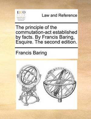 The Principle of the Commutation-ACT Established by Facts. by Francis Baring, Esquire. the Second Edition.