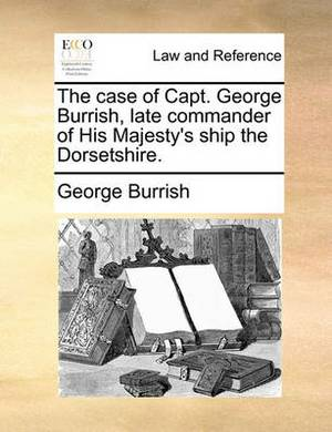 The Case of Capt. George Burrish, Late Commander of His Majesty's Ship the Dorsetshire