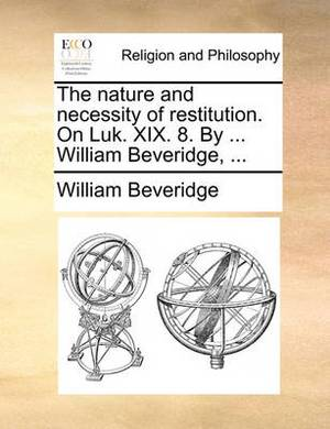 The Nature and Necessity of Restitution. on Luk. XIX. 8. by ... William Beveridge,