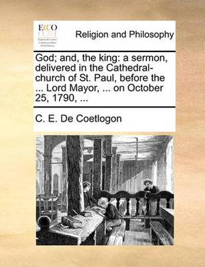 God; And, the King: A Sermon, Delivered in the Cathedral-Church of St. Paul, Before the ... Lord Mayor, ... on October 25, 1790,