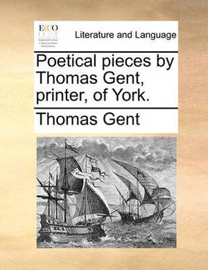 Poetical Pieces by Thomas Gent, Printer, of York