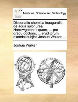 Dissertatio Chemica Inauguralis, de Aqua Sulphurea Harrowgatensi: Quam, ... Pro Gradu Doctoris, ... Eruditorum Examini Subjicit Joshua Walker, ...