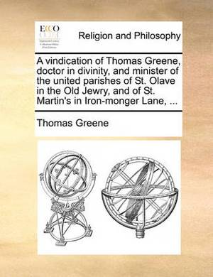 A Vindication of Thomas Greene, Doctor in Divinity, and Minister of the United Parishes of St. Olave in the Old Jewry, and of St. Martin's in Iron-Monger Lane,