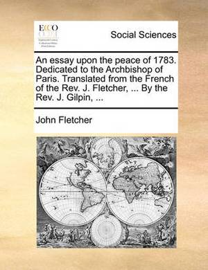 An Essay Upon the Peace of 1783. Dedicated to the Archbishop of Paris. Translated from the French of the REV. J. Fletcher, ... by the REV. J. Gilpin, ...
