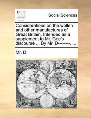 Considerations on the Wollen and Other Manufactures of Great Britain. Intended as a Supplement to Mr. Gee's Discourse ... by Mr. D--------, ...