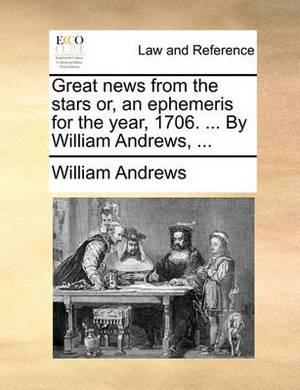 Great News from the Stars Or, an Ephemeris for the Year, 1706. ... by William Andrews, ...
