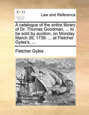 A Catalogue of the Entire Library of Dr. Thomas Goodman, ... to Be Sold by Auction, on Monday March 26, 1739. ... at Fletcher Gyles's, ...