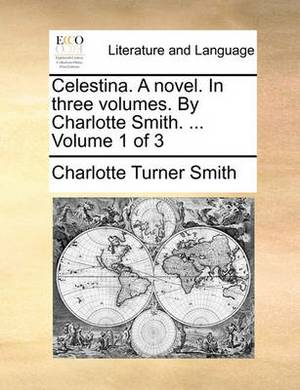 Celestina. a Novel. in Three Volumes. by Charlotte Smith. ... Volume 1 of 3