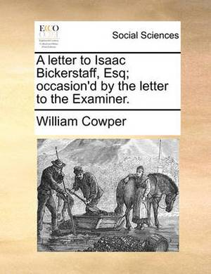 A Letter to Isaac Bickerstaff, Esq; Occasion'd by the Letter to the Examiner.