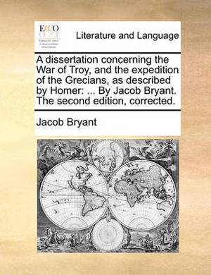 A Dissertation Concerning the War of Troy, and the Expedition of the Grecians, as Described by Homer: ... by Jacob Bryant. the Second Edition, Corrected