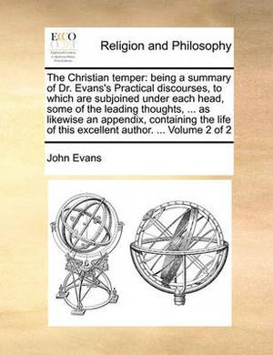 The Christian Temper: Being a Summary of Dr. Evans's Practical Discourses, to Which Are Subjoined Under Each Head, Some of the Leading Thoughts, ... as Likewise an Appendix, Containing the Life of This Excellent Author. ... Volume 2 of 2