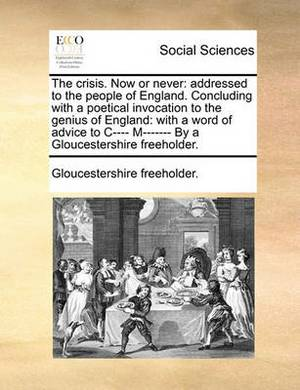 The Crisis. Now or Never: Addressed to the People of England. Concluding with a Poetical Invocation to the Genius of England: With a Word of Advice to I--- M------- By a Gloucestershire Freeholder.