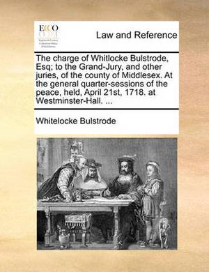 The Charge of Whitlocke Bulstrode, Esq; To the Grand-Jury, and Other Juries, of the County of Middlesex. at the General Quarter-Sessions of the Peace, Held, April 21st, 1718. at Westminster-Hall. ...