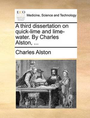 A Third Dissertation on Quick-Lime and Lime-Water. by Charles Alston, ...