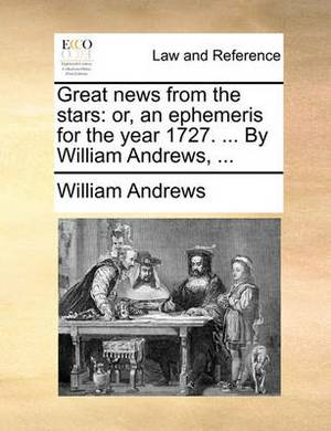 Great News from the Stars: Or, an Ephemeris for the Year 1727. ... by William Andrews, ...