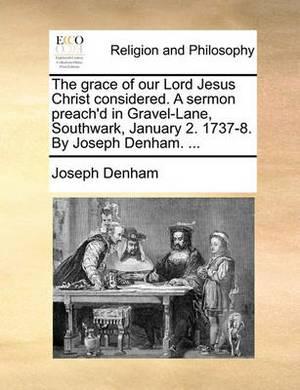 The Grace of Our Lord Jesus Christ Considered. a Sermon Preach'd in Gravel-Lane, Southwark, January 2. 1737-8. by Joseph Denham.