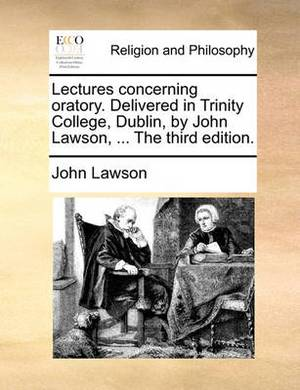 Lectures Concerning Oratory. Delivered in Trinity College, Dublin, by John Lawson, ... the Third Edition.