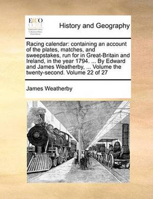 Racing Calendar: Containing an Account of the Plates, Matches, and Sweepstakes, Run for in Great-Britain and Ireland, in the Year 1794. ... by Edward and James Weatherby, ... Volume the Twenty-Second. Volume 22 of 27