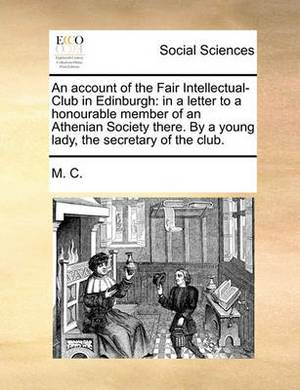 An Account of the Fair Intellectual-Club in Edinburgh: In a Letter to a Honourable Member of an Athenian Society There. by a Young Lady, the Secretary of the Club