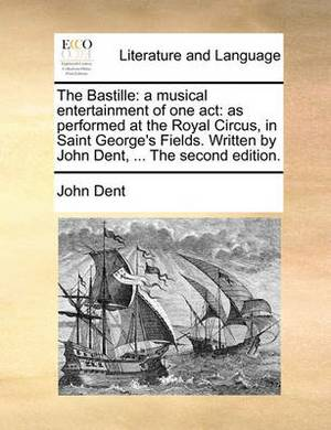 The Bastille: A Musical Entertainment of One Act: As Performed at the Royal Circus, in Saint George's Fields. Written by John Dent, ... the Second Edition