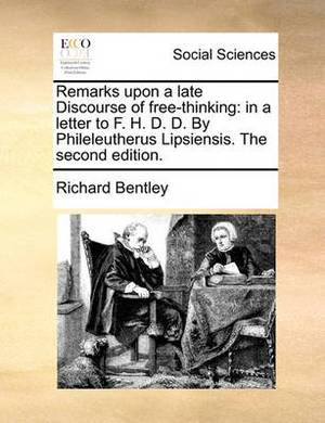 Remarks Upon a Late Discourse of Free-Thinking: In a Letter to F. H. D. D. by Phileleutherus Lipsiensis. the Second Edition.