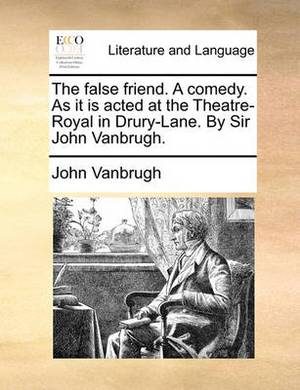 The False Friend. a Comedy. as It Is Acted at the Theatre-Royal in Drury-Lane. by Sir John Vanbrugh.