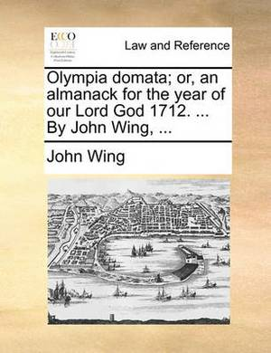Olympia Domata; Or, an Almanack for the Year of Our Lord God 1712. ... by John Wing, ...