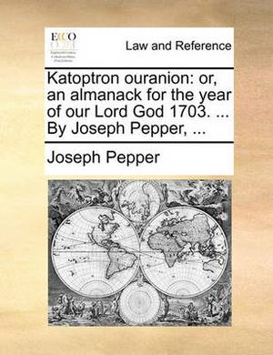 Katoptron Ouranion: Or, an Almanack for the Year of Our Lord God 1703. ... by Joseph Pepper,