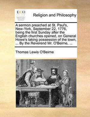 A Sermon Preached at St. Paul's, New-York, September 22, 1776, Being the First Sunday After the English Churches Opened, on General Howe's Taking Possession of the Town, ... by the Reverend Mr. O'Beirne, ...