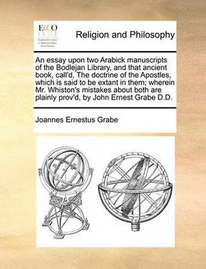 An Essay Upon Two Arabick Manuscripts of the Bodlejan Library, and That Ancient Book, Call'd, the Doctrine of the Apostles, Which Is Said to Be Extant in Them; Wherein Mr. Whiston's Mistakes about Both Are Plainly Prov'd, by John Ernest Grabe D.D.