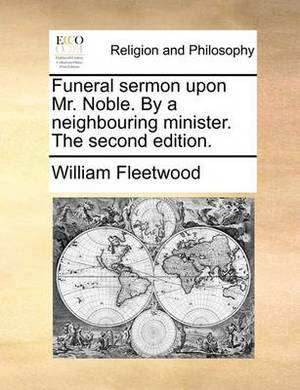 Funeral Sermon Upon Mr. Noble. by a Neighbouring Minister. the Second Edition.