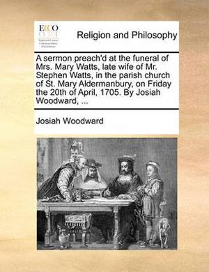 A Sermon Preach'd at the Funeral of Mrs. Mary Watts, Late Wife of Mr. Stephen Watts, in the Parish Church of St. Mary Aldermanbury, on Friday the 20th of April, 1705. by Josiah Woodward, ...