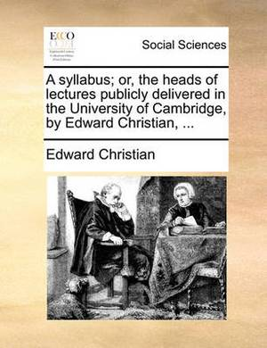 A Syllabus; Or, the Heads of Lectures Publicly Delivered in the University of Cambridge, by Edward Christian, ...