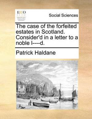 The Case of the Forfeited Estates in Scotland. Consider'd in a Letter to a Noble L----D.
