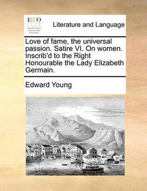 Love of Fame, the Universal Passion. Satire VI. on Women. Inscrib'd to the Right Honourable the Lady Elizabeth Germain