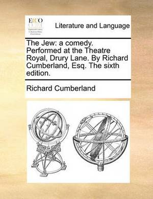 The Jew: A Comedy. Performed at the Theatre Royal, Drury Lane. by Richard Cumberland, Esq. the Sixth Edition.